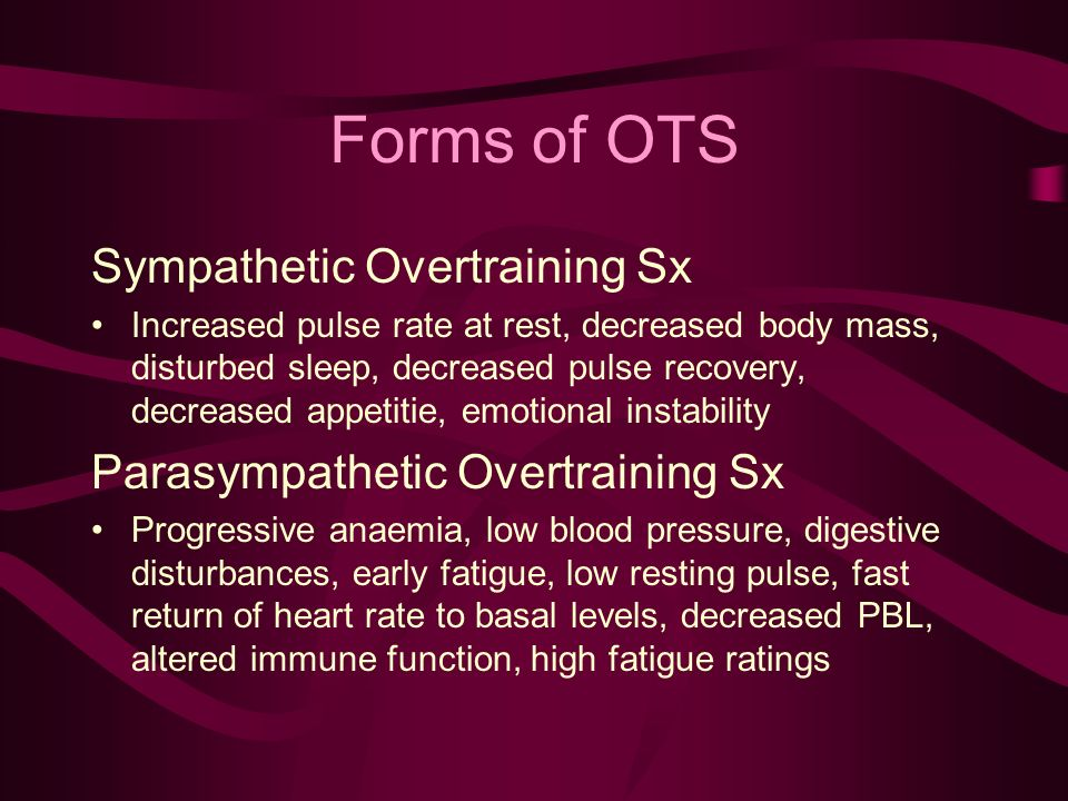 Forms of OTS Sympathetic Overtraining Sx Increased pulse rate at rest, decreased body mass, disturbed sleep, decreased pulse recovery, decreased appetitie, emotional instability Parasympathetic Overtraining Sx Progressive anaemia, low blood pressure, digestive disturbances, early fatigue, low resting pulse, fast return of heart rate to basal levels, decreased PBL, altered immune function, high fatigue ratings