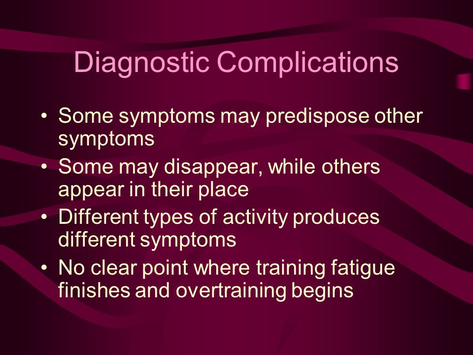 Diagnostic Complications Some symptoms may predispose other symptoms Some may disappear, while others appear in their place Different types of activity produces different symptoms No clear point where training fatigue finishes and overtraining begins