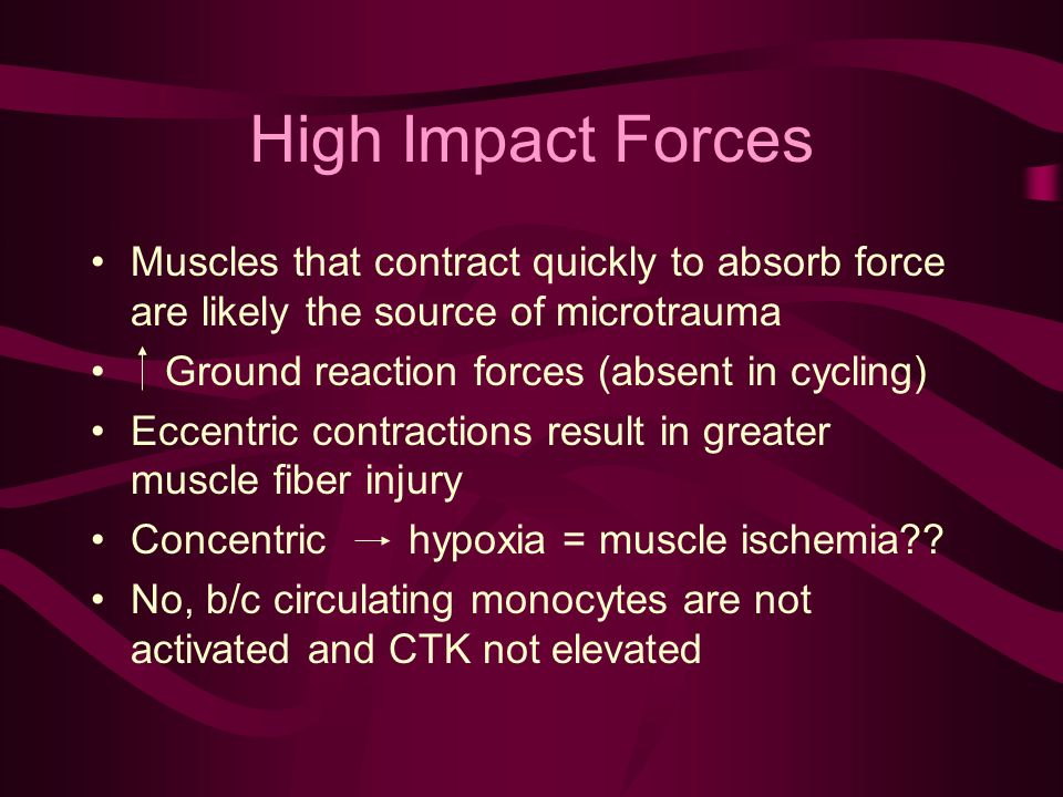 High Impact Forces Muscles that contract quickly to absorb force are likely the source of microtrauma Ground reaction forces (absent in cycling) Eccentric contractions result in greater muscle fiber injury Concentric hypoxia = muscle ischemia .
