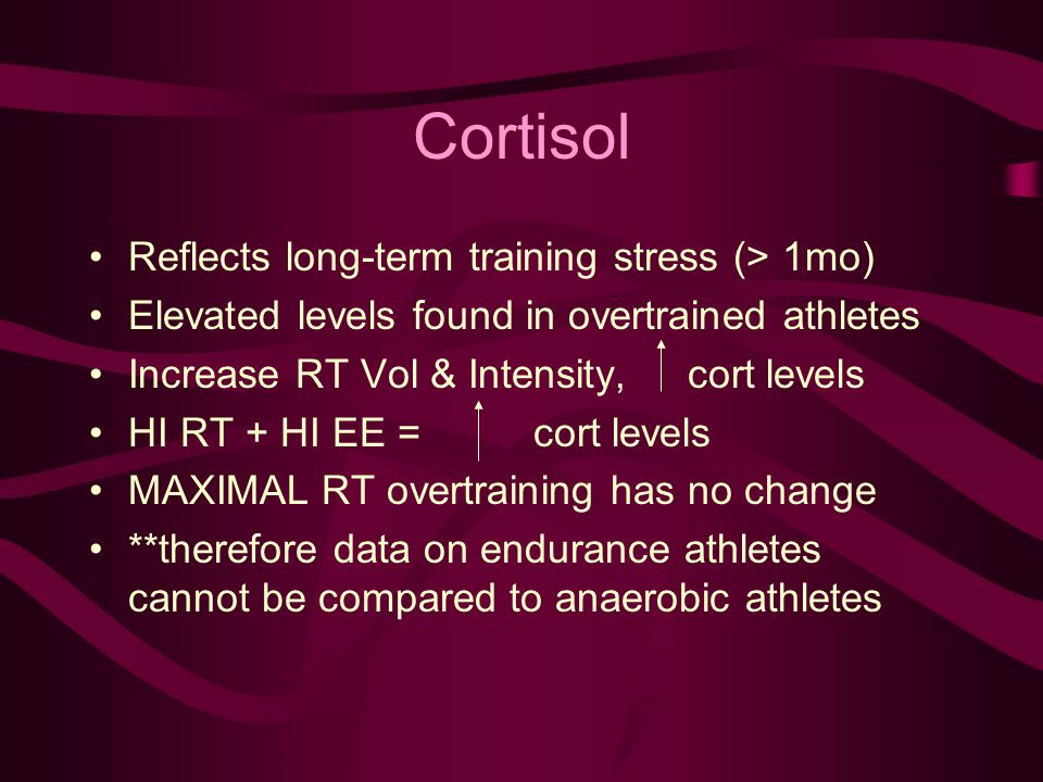 Cortisol Reflects long-term training stress (> 1mo) Elevated levels found in overtrained athletes Increase RT Vol & Intensity, cort levels HI RT + HI EE = cort levels MAXIMAL RT overtraining has no change **therefore data on endurance athletes cannot be compared to anaerobic athletes