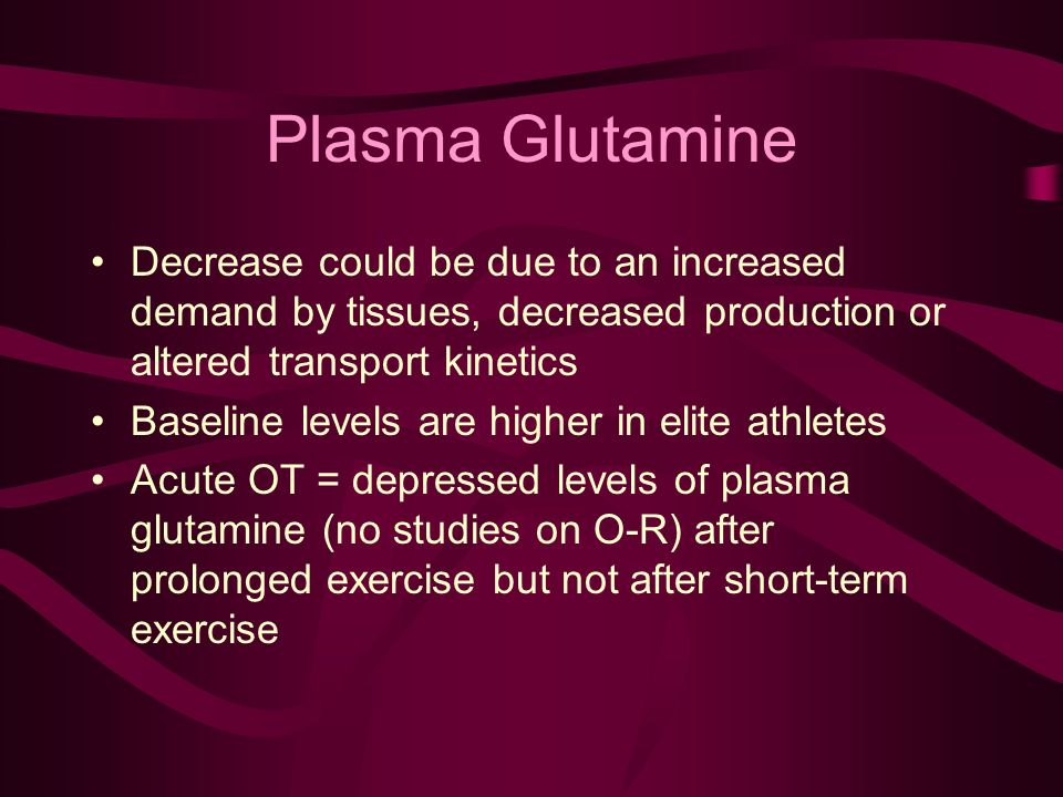 Plasma Glutamine Decrease could be due to an increased demand by tissues, decreased production or altered transport kinetics Baseline levels are higher in elite athletes Acute OT = depressed levels of plasma glutamine (no studies on O-R) after prolonged exercise but not after short-term exercise