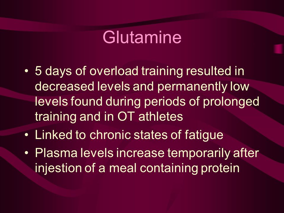 Glutamine 5 days of overload training resulted in decreased levels and permanently low levels found during periods of prolonged training and in OT athletes Linked to chronic states of fatigue Plasma levels increase temporarily after injestion of a meal containing protein