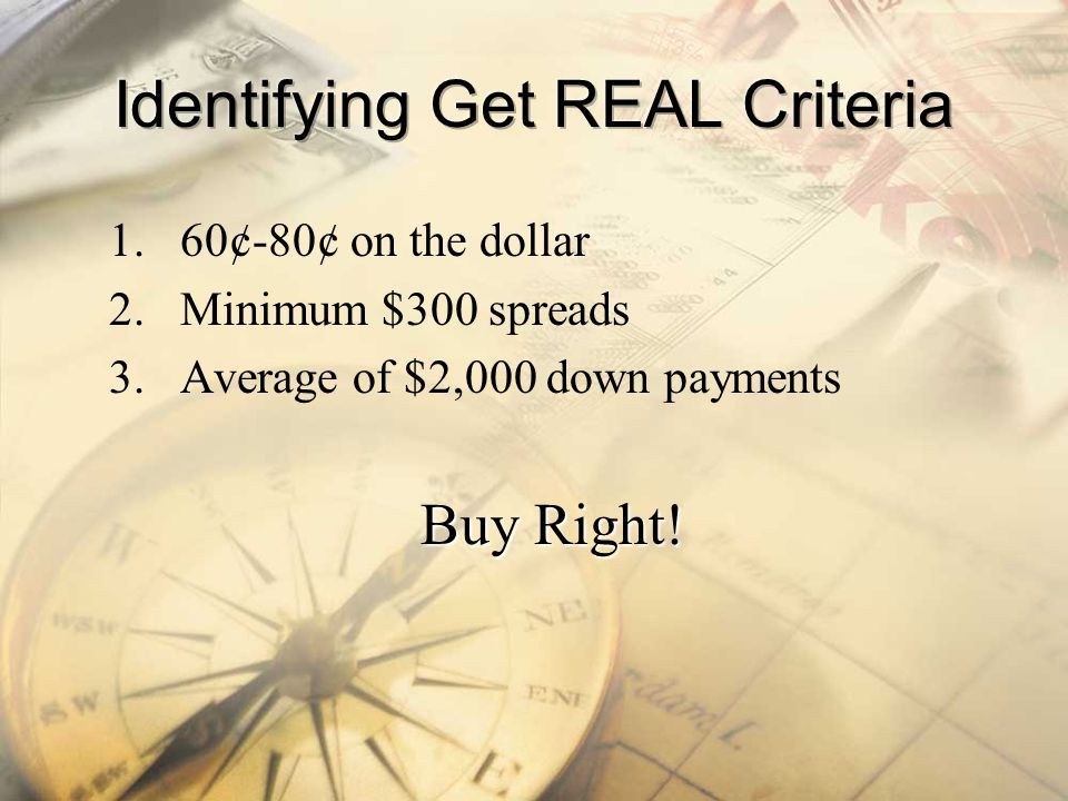 1.60¢-80¢ on the dollar 2.Minimum $300 spreads 3.Average of $2,000 down payments Buy Right!