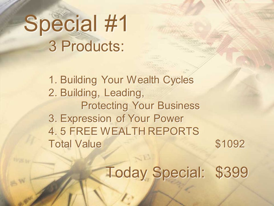 Special #1 3 Products: 1. Building Your Wealth Cycles 2. Building, Leading, Protecting Your Business 3. Expression of Your Power 4. 5 FREE WEALTH REPO