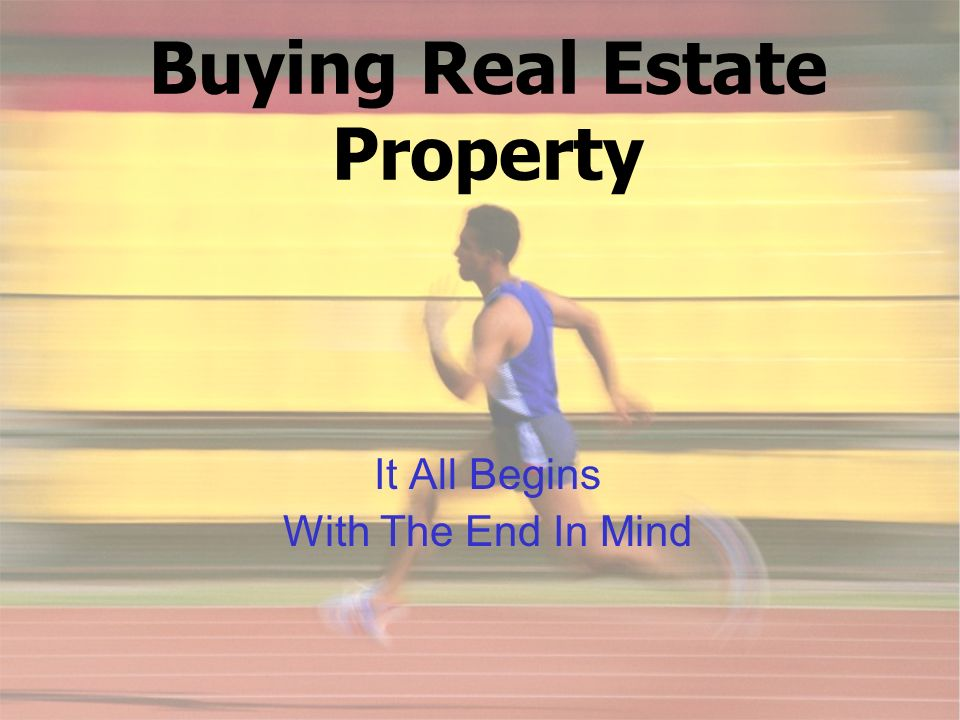 Buying Real Estate Property It All Begins With The End In Mind