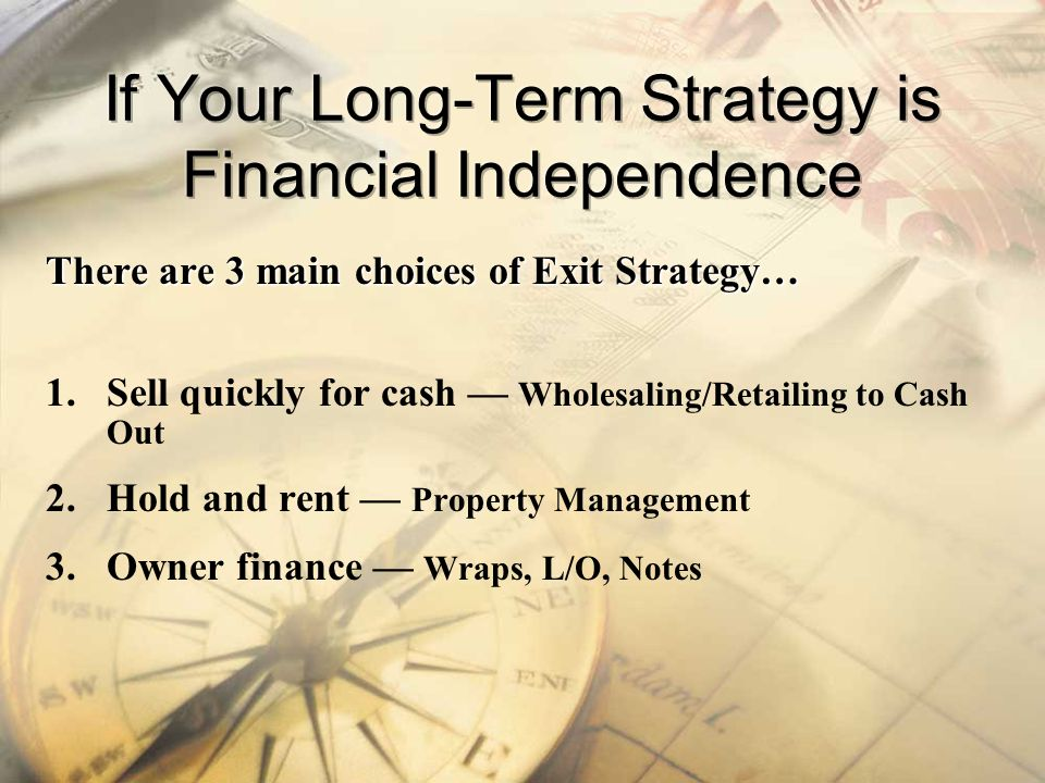 There are 3 main choices of Exit Strategy… 1.Sell quickly for cash Wholesaling/Retailing to Cash Out 2.Hold and rent Property Management 3.Owner finan