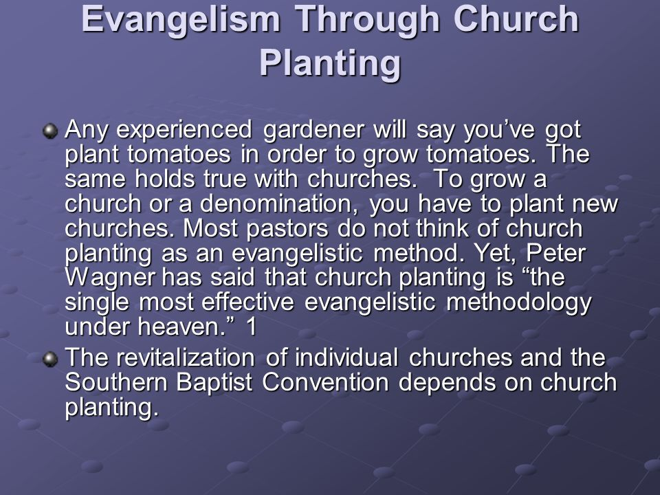 Evangelism Through Church Planting Any experienced gardener will say youve got plant tomatoes in order to grow tomatoes.