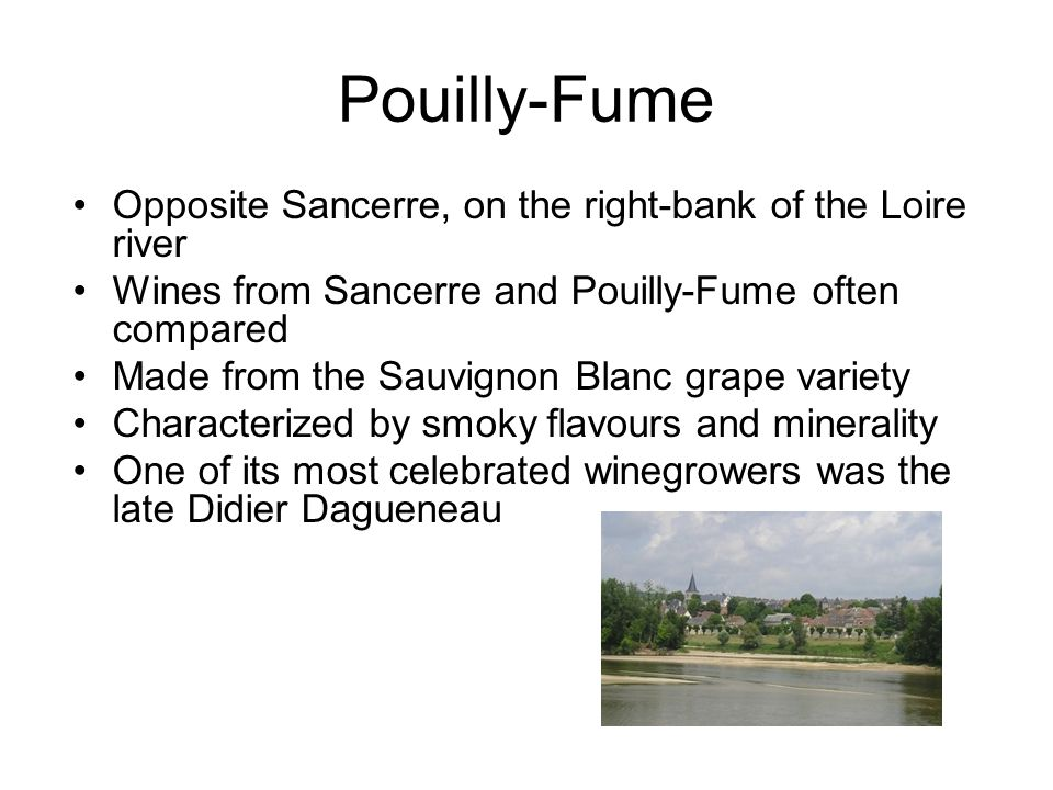 Pouilly-Fume Opposite Sancerre, on the right-bank of the Loire river Wines from Sancerre and Pouilly-Fume often compared Made from the Sauvignon Blanc