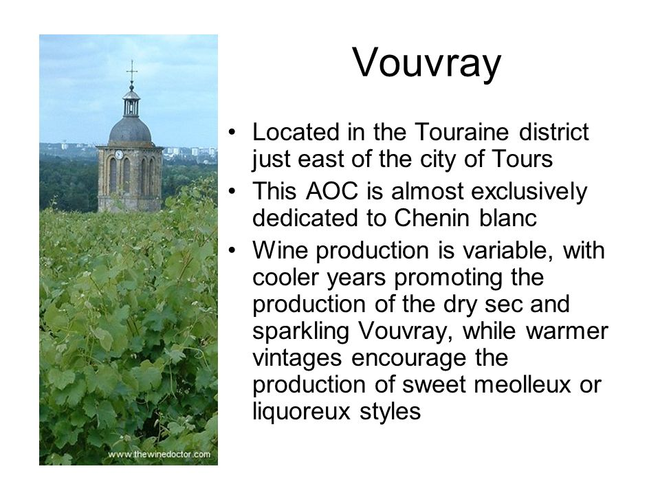 Vouvray Located in the Touraine district just east of the city of Tours This AOC is almost exclusively dedicated to Chenin blanc Wine production is va