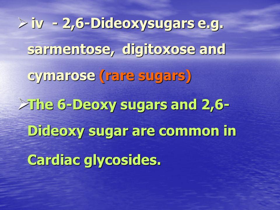 iv - 2,6-Dideoxysugars e.g. sarmentose, digitoxose and cymarose (rare sugars) iv - 2,6-Dideoxysugars e.g. sarmentose, digitoxose and cymarose (rare su