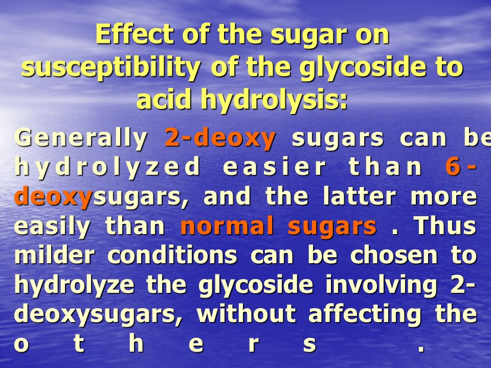 Effect of the sugar on susceptibility of the glycoside to acid hydrolysis: Generally 2-deoxy sugars can be hydrolyzed easier than 6- deoxysugars, and
