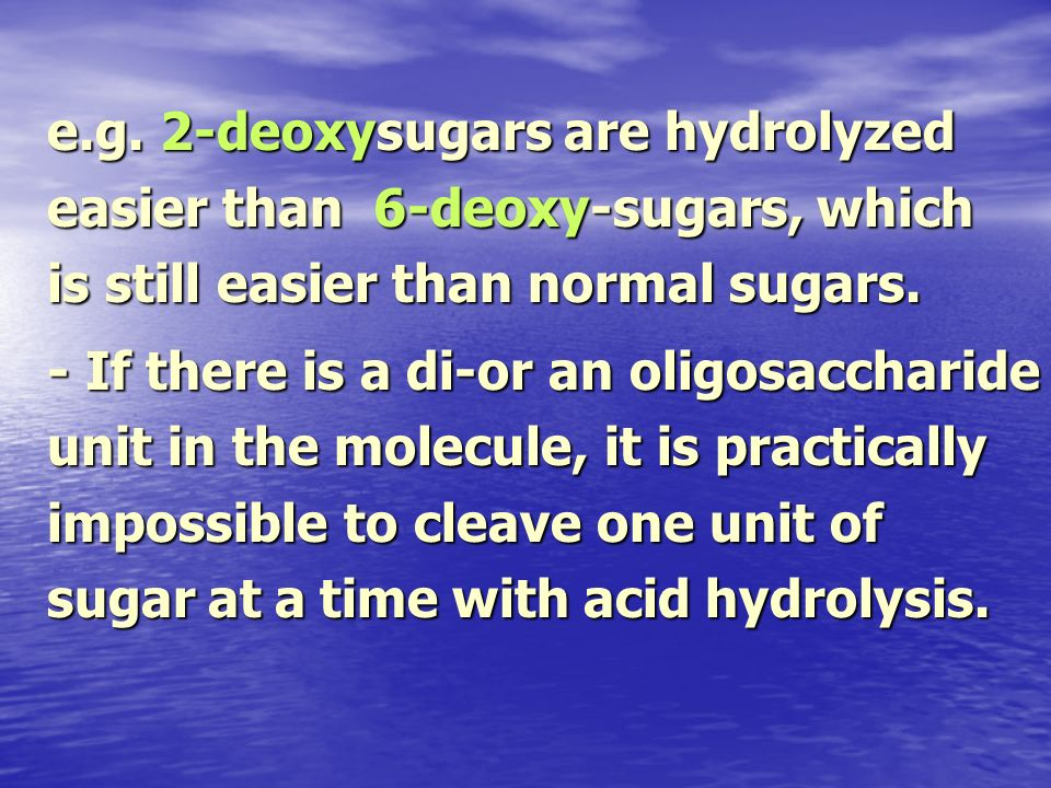 e.g. 2-deoxysugars are hydrolyzed easier than 6-deoxy-sugars, which is still easier than normal sugars. - If there is a di-or an oligosaccharide unit