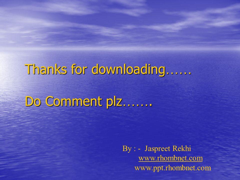 Thanks for downloading …… Do Comment plz ……. By : - Jaspreet Rekhi www.rhombnet.com www.ppt.rhombnet.com