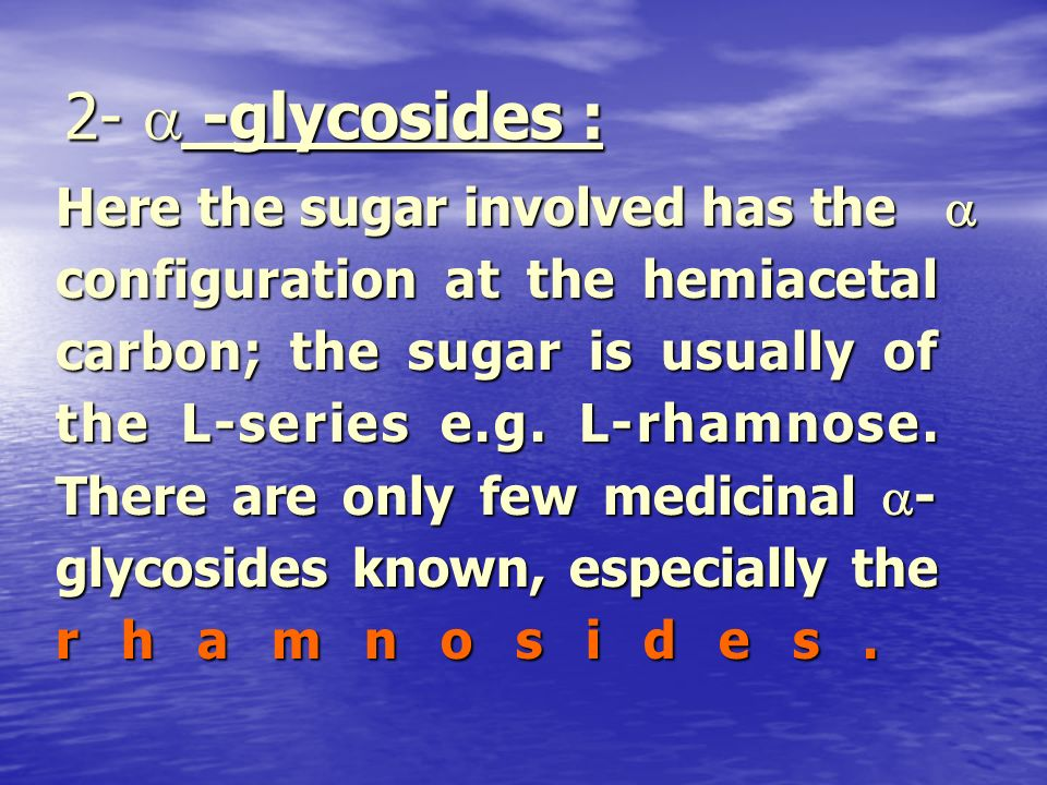 2- -glycosides : Here the sugar involved has the configuration at the hemiacetal carbon; the sugar is usually of the L-series e.g. L-rhamnose. There a