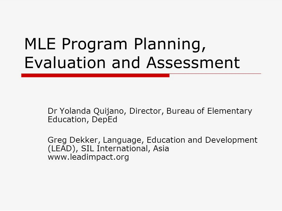 Successful MLE Programs Preliminary Research, including an accepted orthography Supportive Policy and political environment Advocacy Collaborating and engaged community Training of Staff Materials Development Resource Development (Funding) Assessment, Monitoring, Evaluation