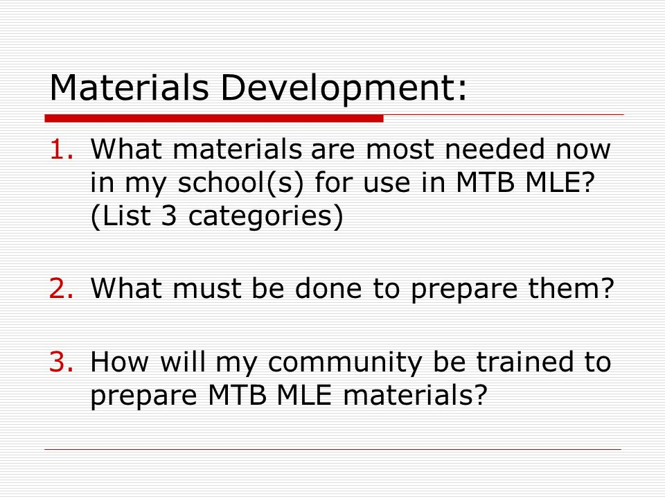 Materials Development: 1.What materials are most needed now in my school(s) for use in MTB MLE? (List 3 categories) 2.What must be done to prepare the