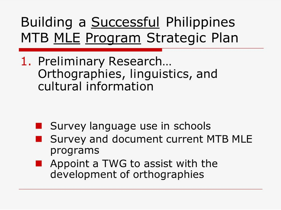 Building a Successful Philippines MTB MLE Program Strategic Plan 1.Preliminary Research… Orthographies, linguistics, and cultural information Survey l