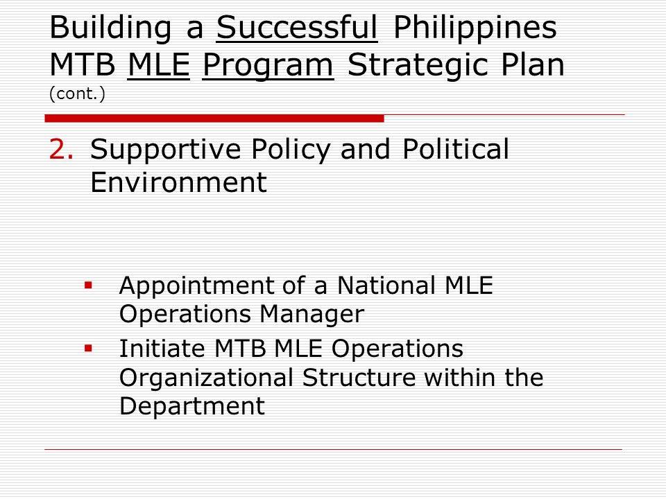 Building a Successful Philippines MTB MLE Program Strategic Plan (cont.) 2.Supportive Policy and Political Environment Appointment of a National MLE O