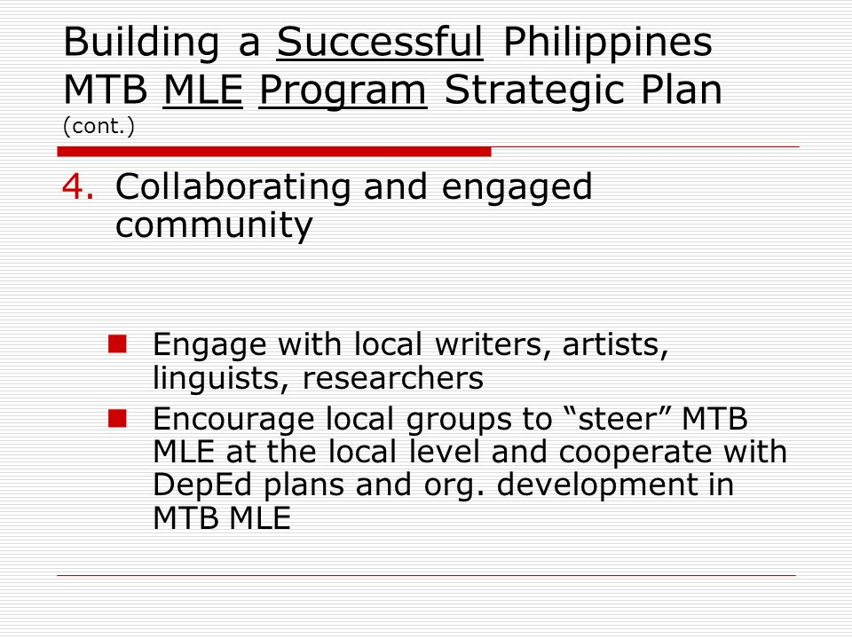 Building a Successful Philippines MTB MLE Program Strategic Plan (cont.) 5.Training of Staff Training of Trainers (2010) Formulate Pre-Service Teacher Education Integrated Curricula Trained Trainers Train Teachers (2011) Trained Teachers implement in school (Jun 2012)