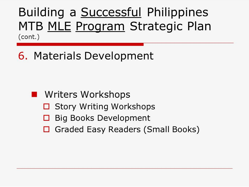 Building a Successful Philippines MTB MLE Program Strategic Plan (cont.) 6.Materials Development Writers Workshops Story Writing Workshops Big Books D