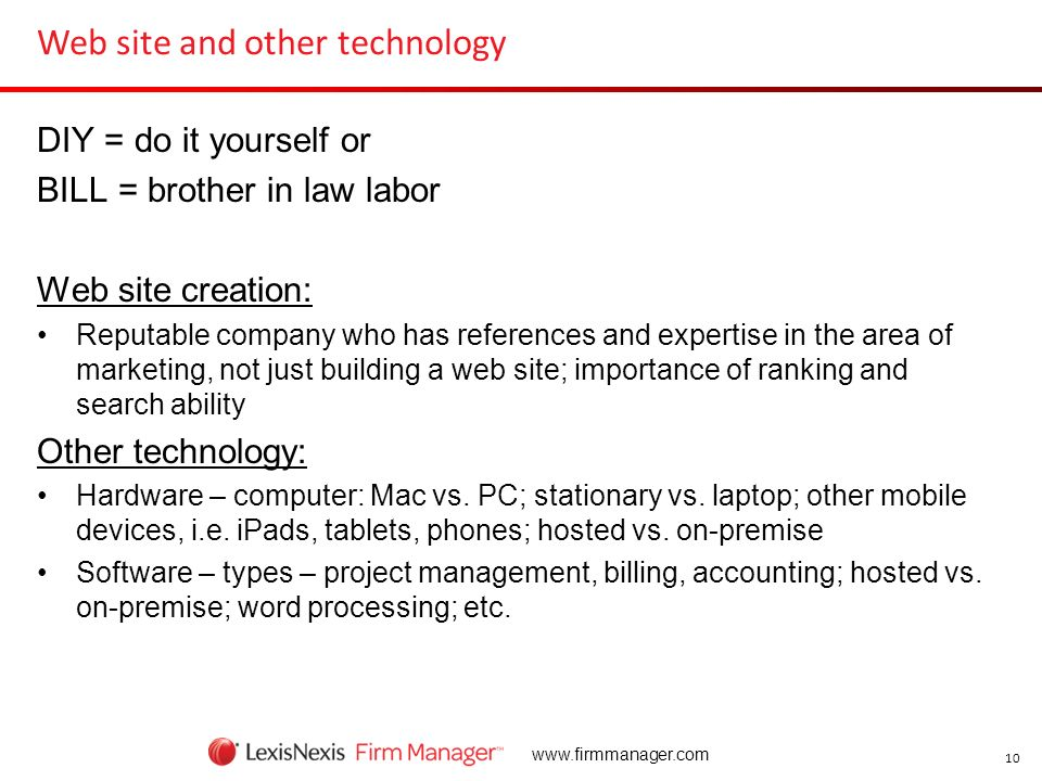 10 www.firmmanager.com Web site and other technology DIY = do it yourself or BILL = brother in law labor Web site creation: Reputable company who has
