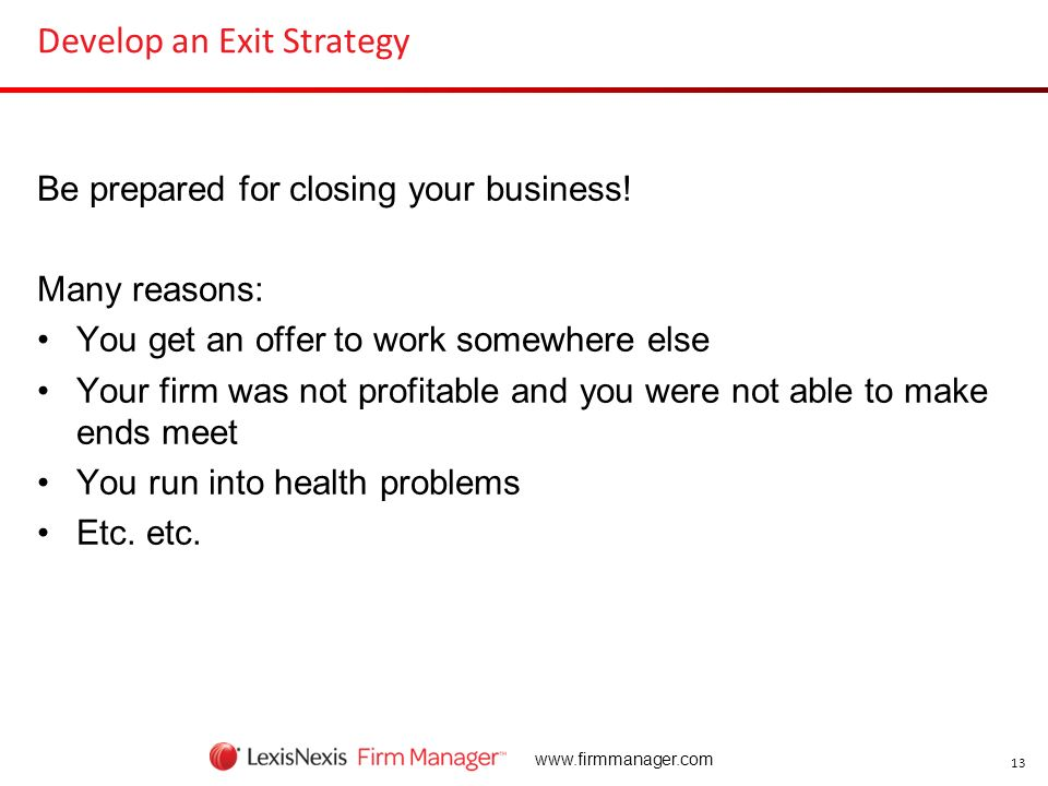 13 www.firmmanager.com Develop an Exit Strategy Be prepared for closing your business! Many reasons: You get an offer to work somewhere else Your firm