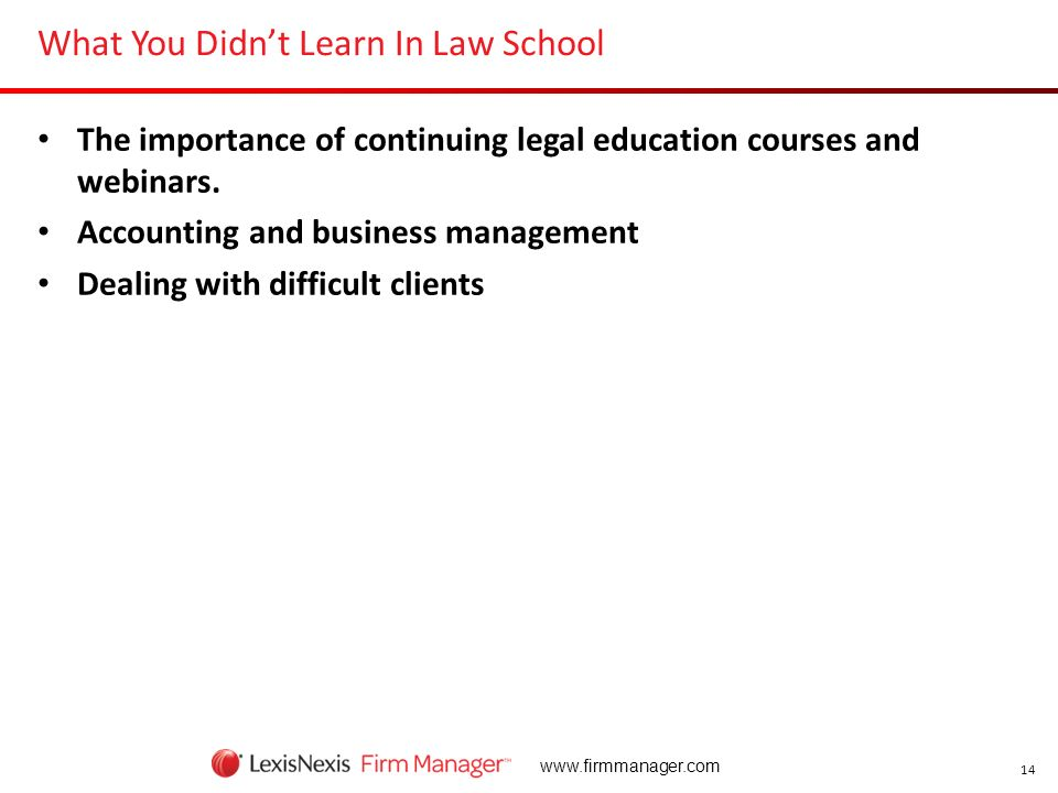 14 www.firmmanager.com What You Didnt Learn In Law School The importance of continuing legal education courses and webinars. Accounting and business m