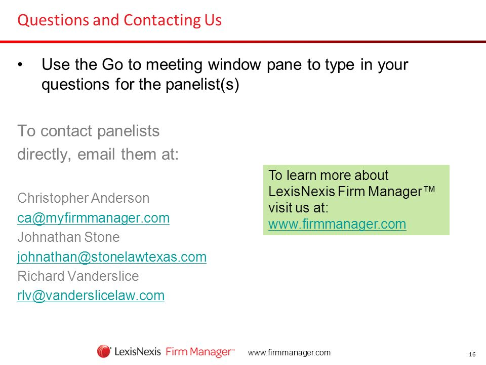 16 www.firmmanager.com Questions and Contacting Us Use the Go to meeting window pane to type in your questions for the panelist(s) To contact panelist