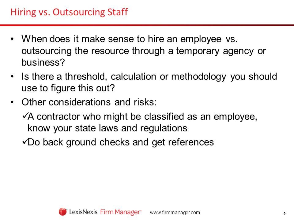 9 www.firmmanager.com Hiring vs. Outsourcing Staff When does it make sense to hire an employee vs. outsourcing the resource through a temporary agency