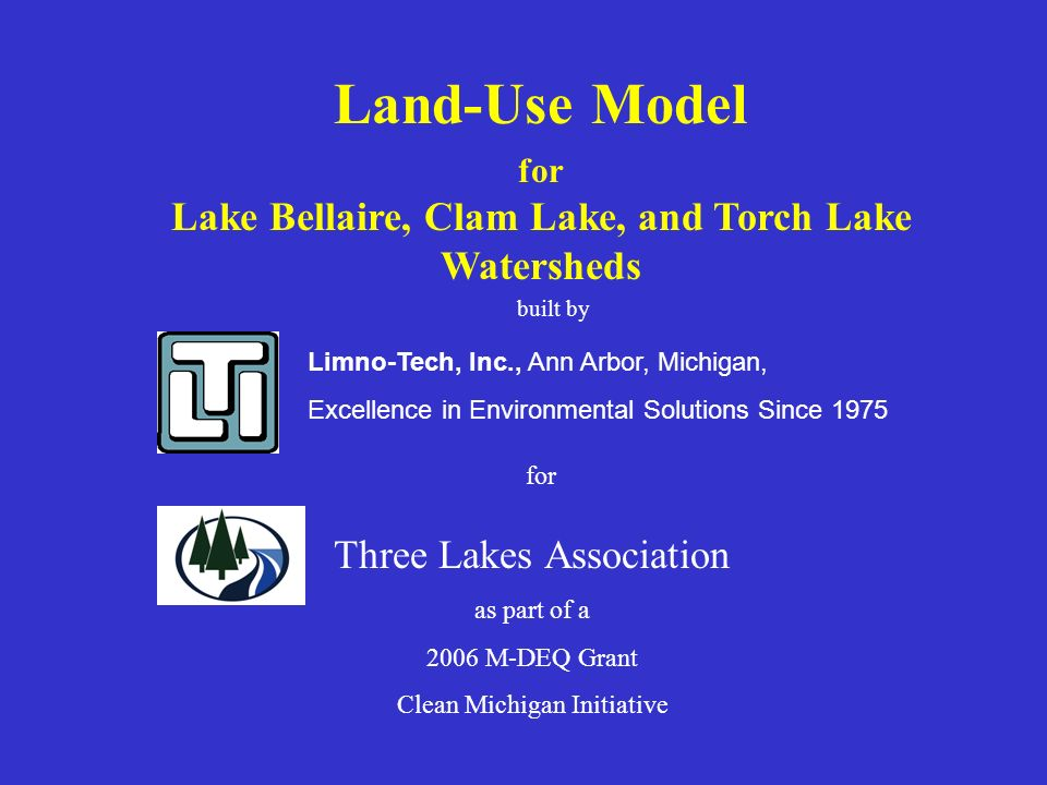 Land-Use Model Lake Bellaire, Clam Lake, and Torch Lake Watersheds January 15, 2007 Purpose: To estimate changes in phosphorus loadings based as land uses propose to change… Population expected to double in the next 25 years Phosphorus loadings, key input to new water quality models