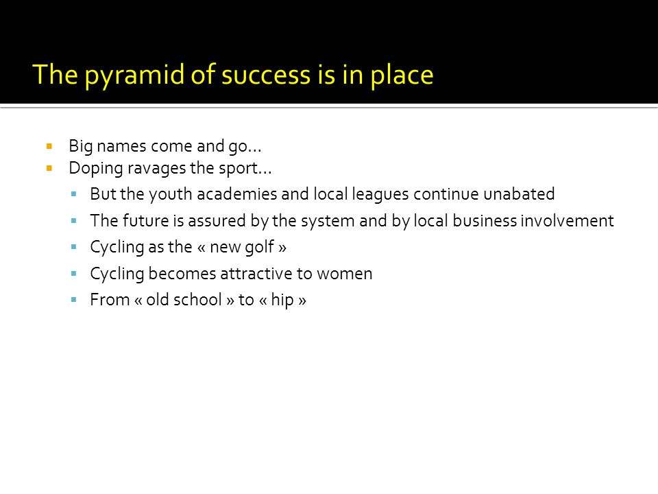 The pyramid of success is in place Big names come and go… Doping ravages the sport… But the youth academies and local leagues continue unabated The future is assured by the system and by local business involvement Cycling as the « new golf » Cycling becomes attractive to women From « old school » to « hip »