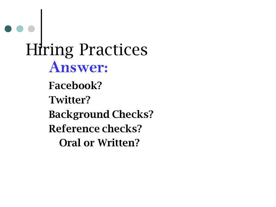 Hiring Practices Answer: Facebook Twitter Background Checks Reference checks Oral or Written