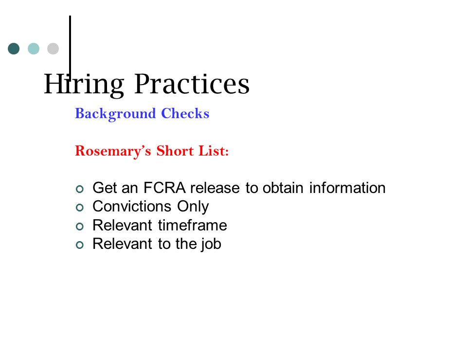 Hiring Practices Background Checks Rosemarys Short List: Get an FCRA release to obtain information Convictions Only Relevant timeframe Relevant to the job