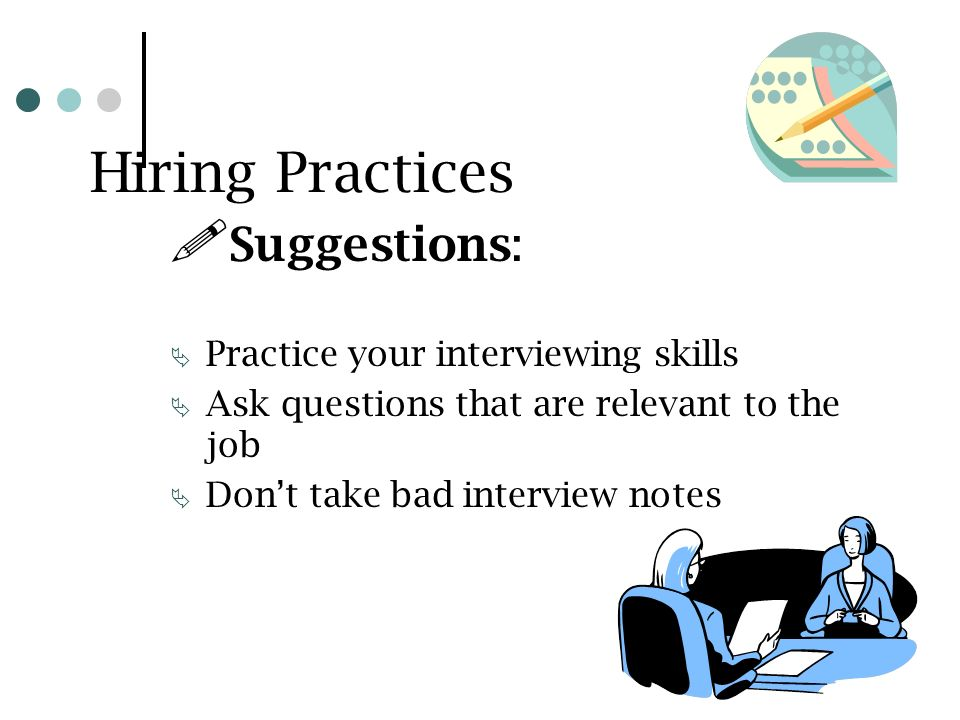 Hiring Practices Suggestions: Practice your interviewing skills Ask questions that are relevant to the job Dont take bad interview notes