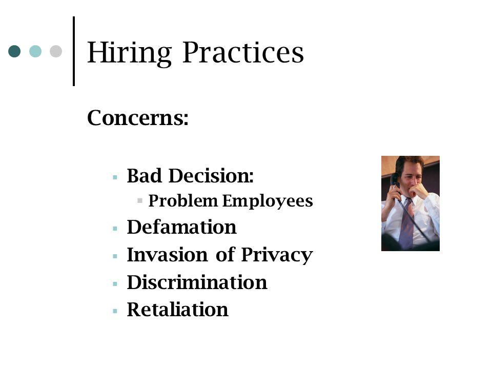 Hiring Practices Concerns: Bad Decision: Problem Employees Defamation Invasion of Privacy Discrimination Retaliation
