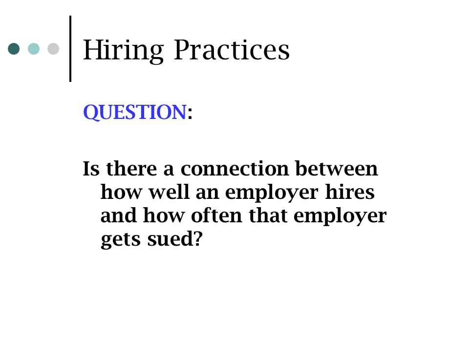 Hiring Practices QUESTION: Is there a connection between how well an employer hires and how often that employer gets sued?