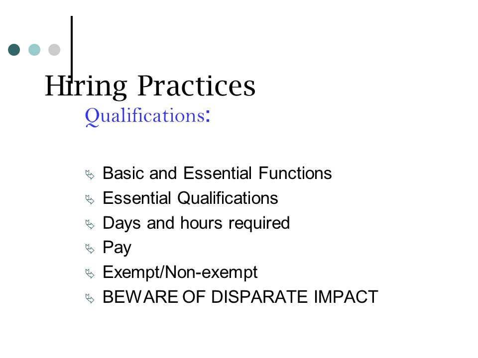 Hiring Practices Qualifications : Basic and Essential Functions Essential Qualifications Days and hours required Pay Exempt/Non-exempt BEWARE OF DISPARATE IMPACT