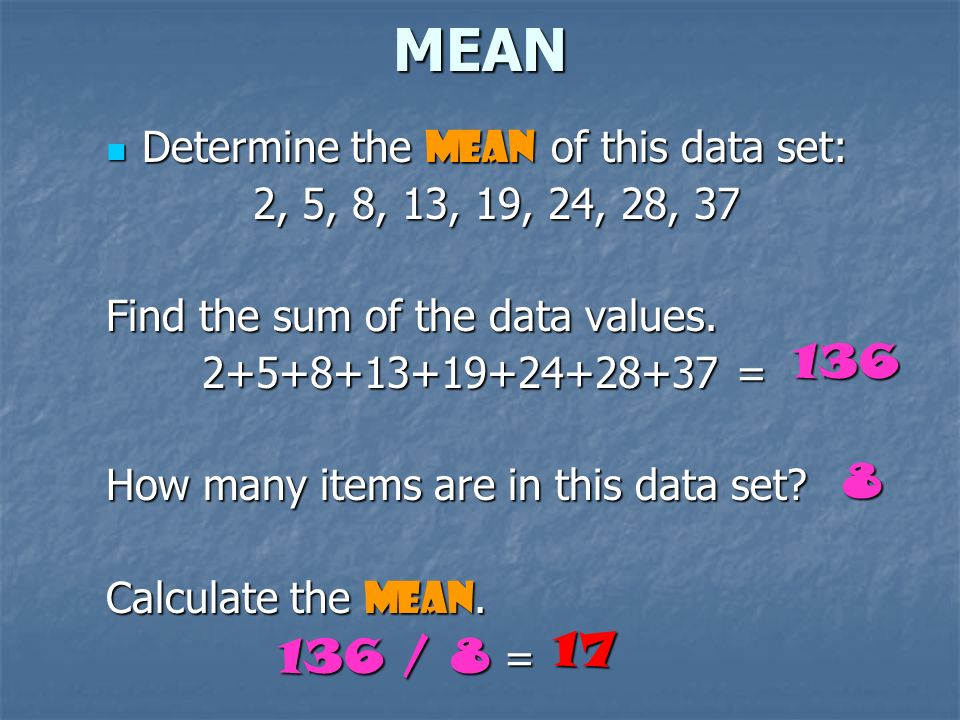 MEAN The Mean is the numerical average of a data set. Mean = sum of the data items total number of data items