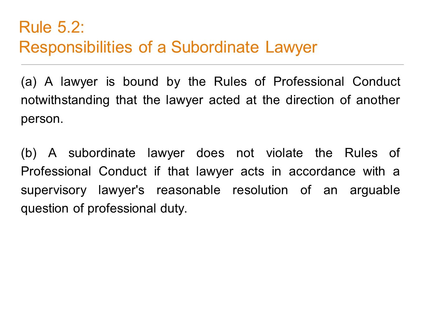 Rule 5.2: Responsibilities of a Subordinate Lawyer (a) A lawyer is bound by the Rules of Professional Conduct notwithstanding that the lawyer acted at