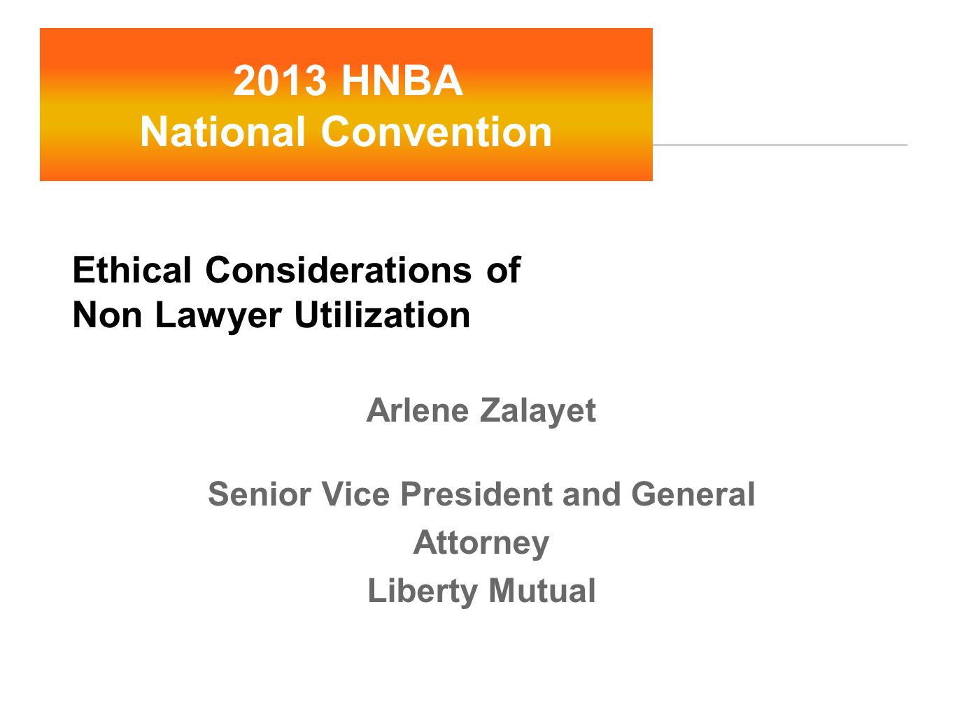 Ethical Considerations of Non Lawyer Utilization Arlene Zalayet Senior Vice President and General Attorney Liberty Mutual 2013 HNBA National Conventio