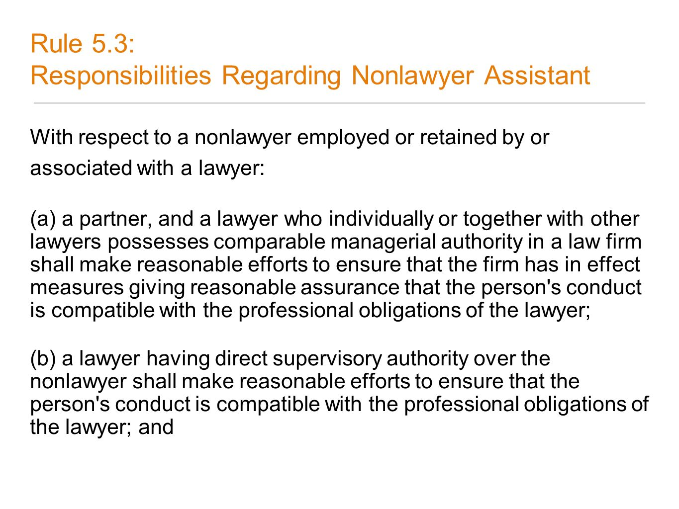 Rule 5.3: Responsibilities Regarding Nonlawyer Assistant With respect to a nonlawyer employed or retained by or associated with a lawyer: (a) a partne