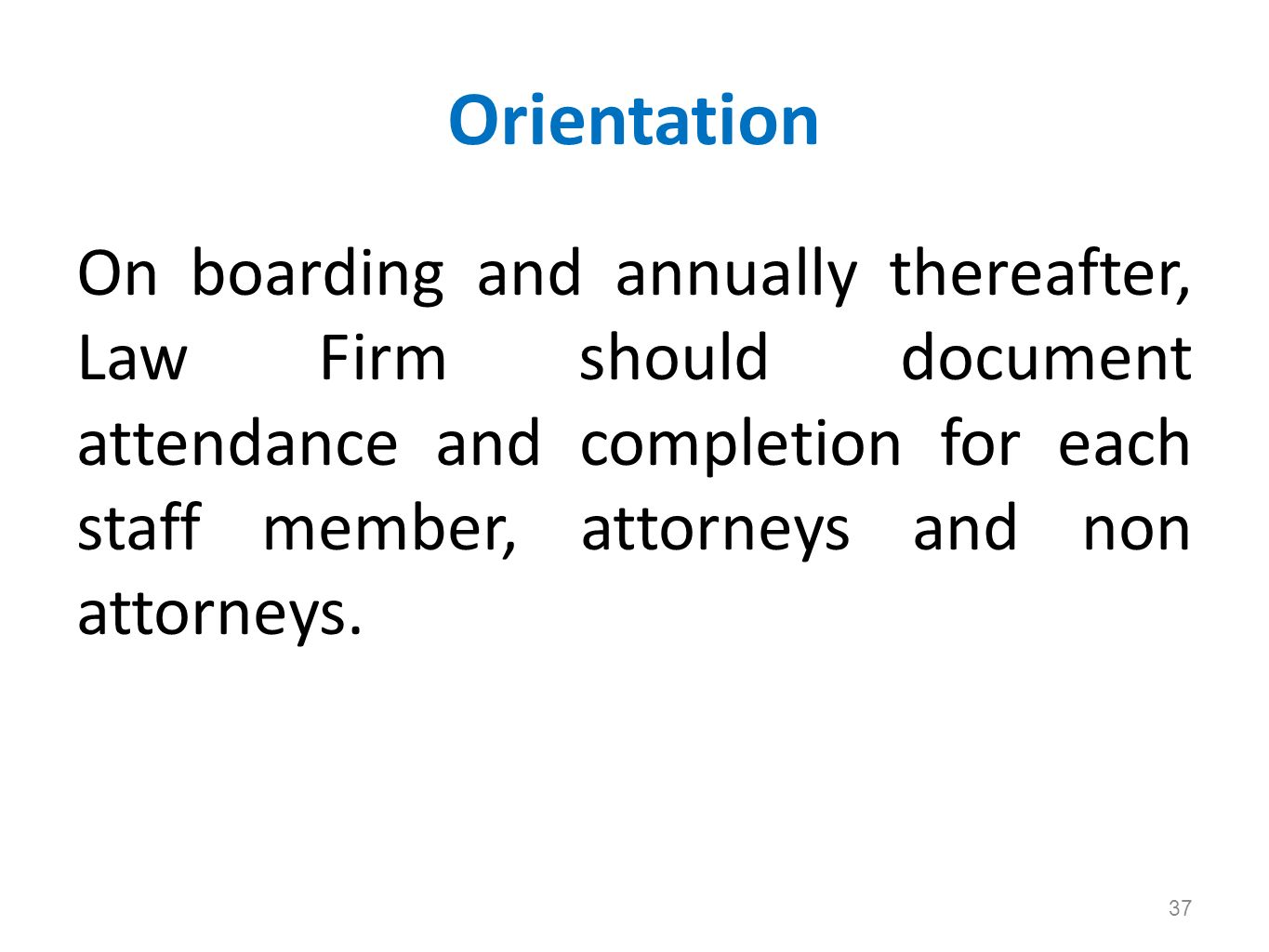 Orientation On boarding and annually thereafter, Law Firm should document attendance and completion for each staff member, attorneys and non attorneys