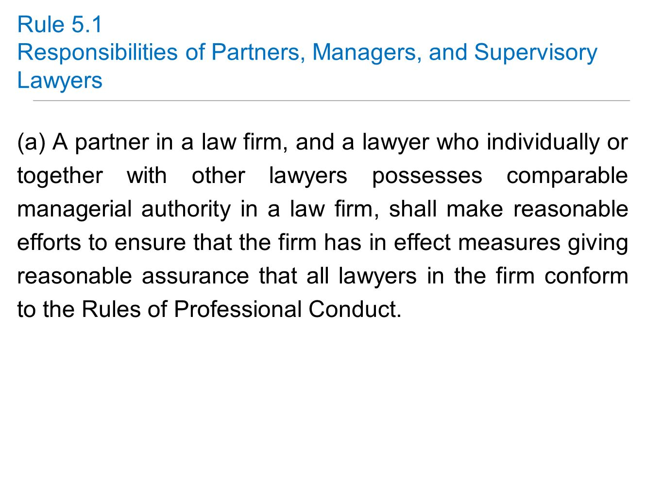 Rule 5.1 Responsibilities of Partners, Managers, and Supervisory Lawyers (a) A partner in a law firm, and a lawyer who individually or together with o
