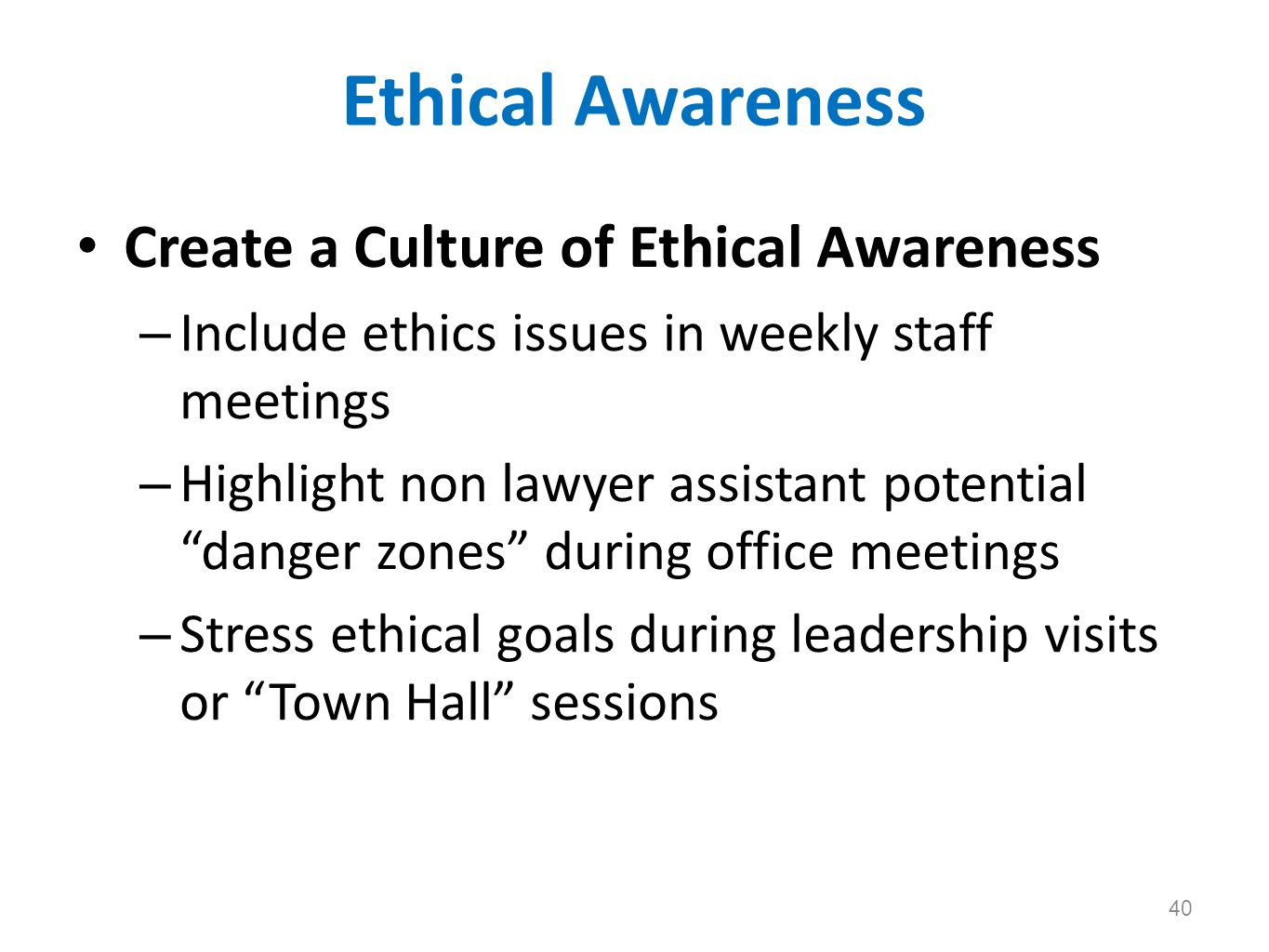Ethical Awareness Create a Culture of Ethical Awareness – Include ethics issues in weekly staff meetings – Highlight non lawyer assistant potential da