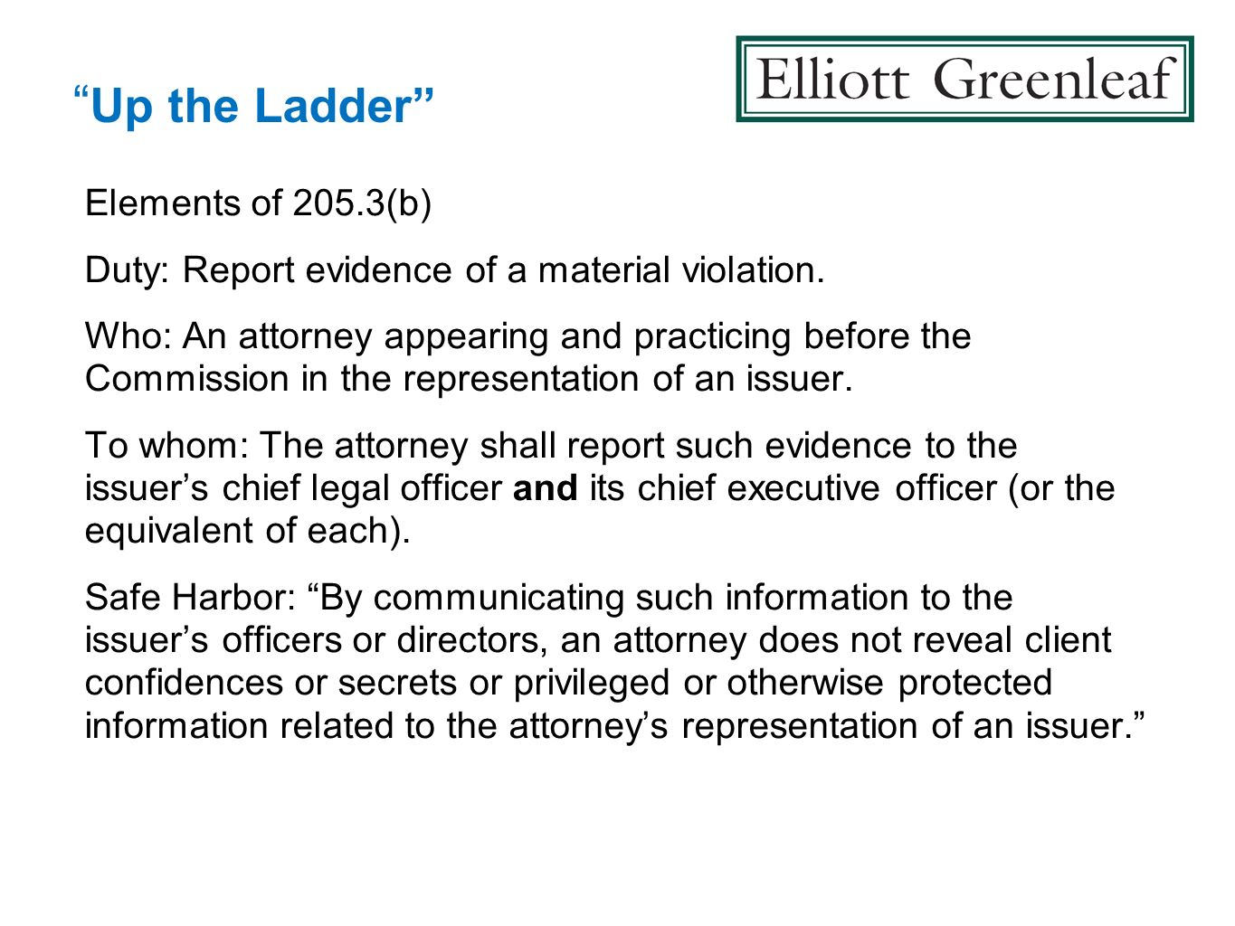 Up the Ladder Elements of 205.3(b) Duty: Report evidence of a material violation. Who: An attorney appearing and practicing before the Commission in t