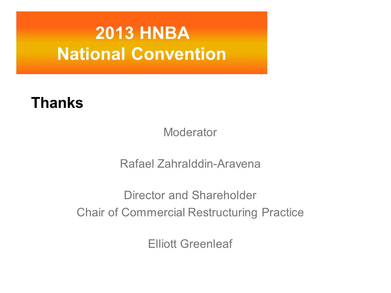 Thanks Moderator Rafael Zahralddin-Aravena Director and Shareholder Chair of Commercial Restructuring Practice Elliott Greenleaf 2013 HNBA National Co