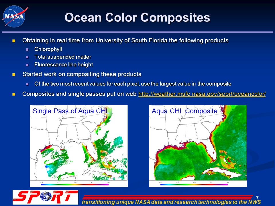 transitioning unique NASA data and research technologies to the NWS 7 Ocean Color Composites Obtaining in real time from University of South Florida the following products Obtaining in real time from University of South Florida the following products Chlorophyll Chlorophyll Total suspended matter Total suspended matter Fluorescence line height Fluorescence line height Started work on compositing these products Started work on compositing these products Of the two most recent values for each pixel, use the largest value in the composite Of the two most recent values for each pixel, use the largest value in the composite Composites and single passes put on web http://weather.msfc.nasa.gov/sport/oceancolor/ Composites and single passes put on web http://weather.msfc.nasa.gov/sport/oceancolor/http://weather.msfc.nasa.gov/sport/oceancolor/ Single Pass of Aqua CHLAqua CHL Composite