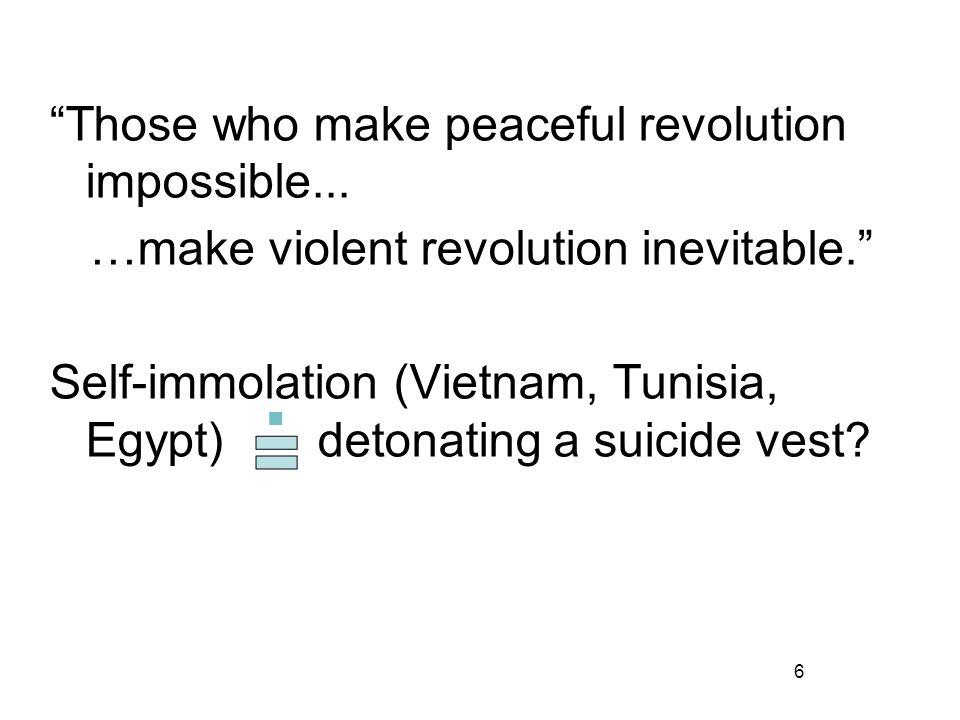 6 Those who make peaceful revolution impossible... …make violent revolution inevitable. Self-immolation (Vietnam, Tunisia, Egypt) detonating a suicide