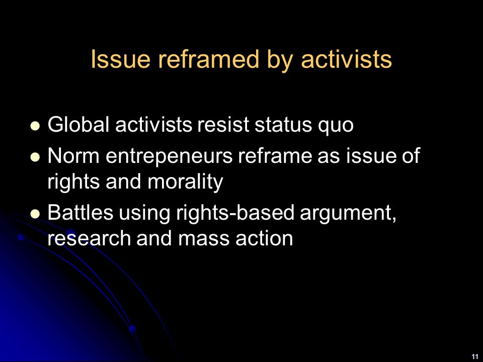 11 Issue reframed by activists Global activists resist status quo Norm entrepeneurs reframe as issue of rights and morality Battles using rights-based