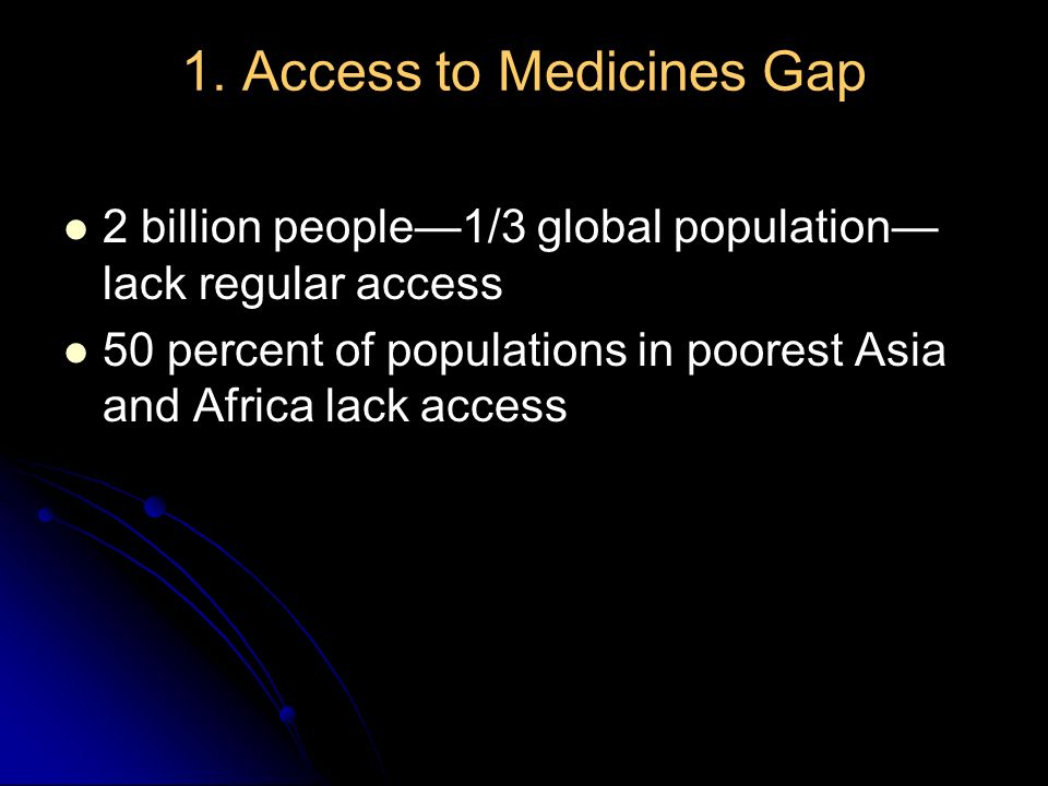 1. Access to Medicines Gap 2 billion people1/3 global population lack regular access 50 percent of populations in poorest Asia and Africa lack access